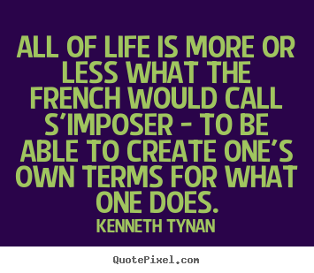 Quotes about life - All of life is more or less what the french would call s'imposer..