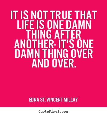 Quotes about life - It is not true that life is one damn thing..