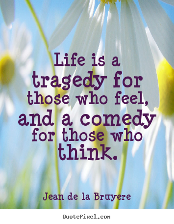 Life is a tragedy for those who feel, and a comedy for those.. Jean De La Bruyere top life quote