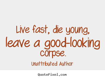 Quote about life - Live fast, die young, leave a good-looking corpse.
