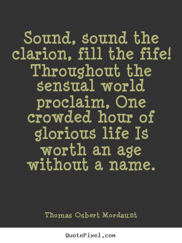 Sound, sound the clarion, fill the fife! throughout.. Thomas Osbert Mordaunt great life quotes
