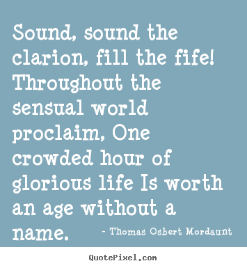 Sound, sound the clarion, fill the fife! throughout the.. Thomas Osbert Mordaunt great life quotes