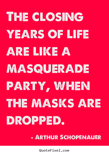 Quote about life - The closing years of life are like a masquerade party, when..