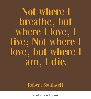 Life quote - Not where i breathe, but where i love, i live; not where i love,..