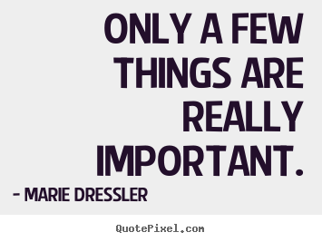 Marie Dressler photo quote - Only a few things are really important. - Life quote