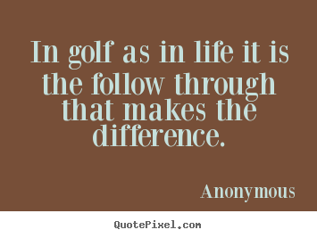 Quote about life - In golf as in life it is the follow through that makes..