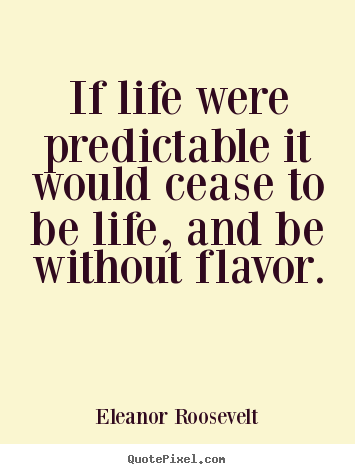 If life were predictable it would cease to.. Eleanor Roosevelt  life sayings