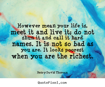 Life quotes - However mean your life is, meet it and live it; do not shun it and call..