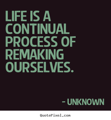 Life quotes - Life is a continual process of remaking ourselves.