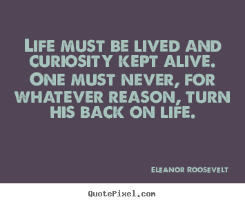 Customize picture quotes about life - Life must be lived and curiosity kept alive...