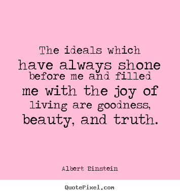 Create custom picture sayings about life - The ideals which have always shone before me and filled me..