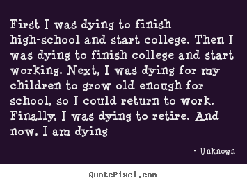Unknown picture quotes - First i was dying to finish high-school and start.. - Life quotes