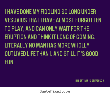 Quote about life - I have done my fiddling so long under vesuvius that i have almost..