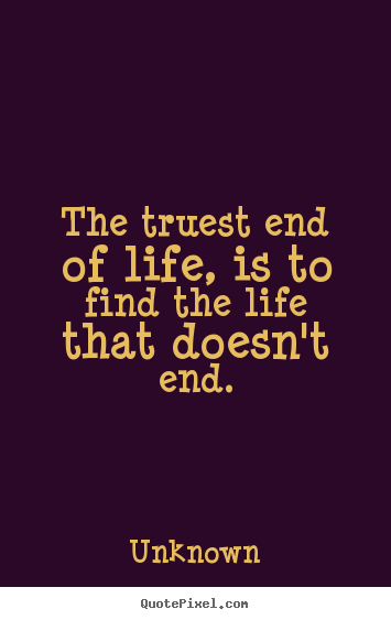 The truest end of life, is to find the life.. Unknown top life quotes