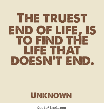 Quotes about life - The truest end of life, is to find the life that doesn't..