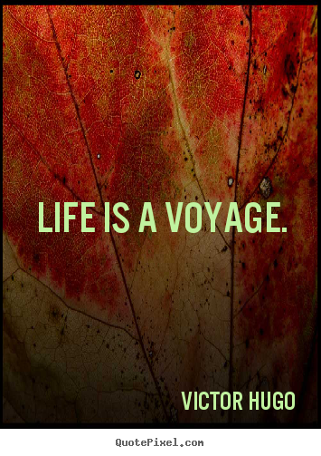 Life quotes - Life is a voyage.
