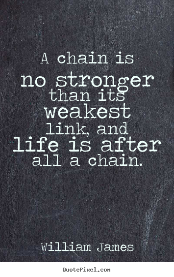 William James picture quotes - A chain is no stronger than its weakest link, and life is.. - Life quote