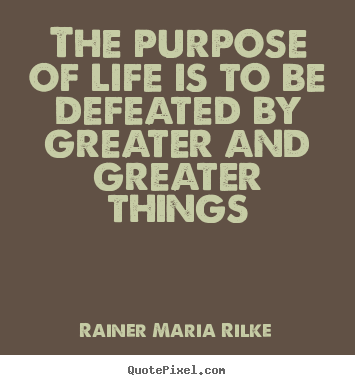 Rainer Maria Rilke picture quotes - The purpose of life is to be defeated by greater.. - Life quotes