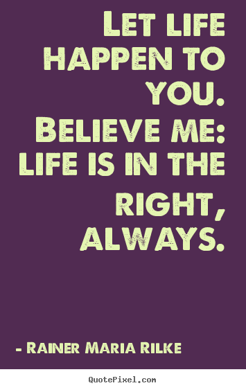 Create your own poster sayings about life - Let life happen to you. believe me: life is..