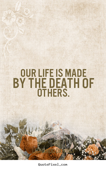 Quote about life - Our life is made by the death of others.