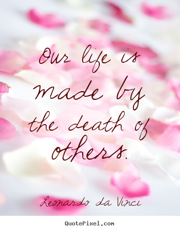 Life quote - Our life is made by the death of others.