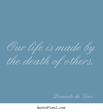 Our life is made by the death of others. Leonardo Da Vinci great life quotes