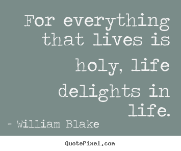 William Blake image sayings - For everything that lives is holy, life delights in life. - Life quotes