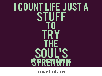 Quotes about life - I count life just a stuff to try the soul's strength on.