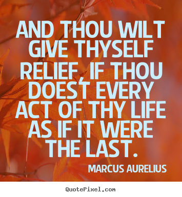 Life sayings - And thou wilt give thyself relief, if thou doest..