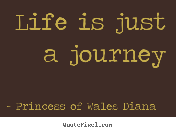 Princess Of Wales Diana picture quotes - Life is just a journey - Life quotes