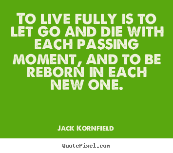Life sayings - To live fully is to let go and die with each passing moment, and..