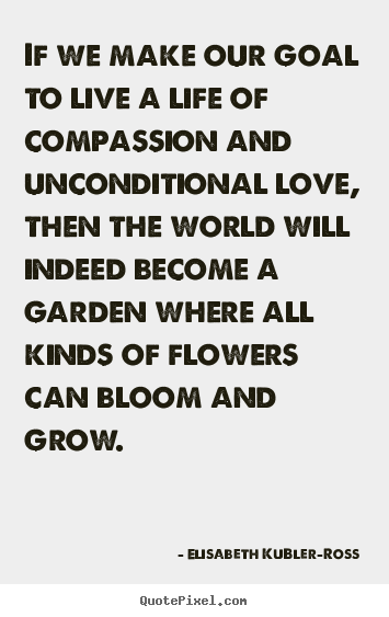 Elisabeth KuBler-Ross picture quotes - If we make our goal to live a life of compassion.. - Life quotes
