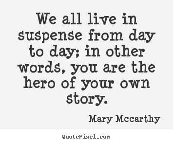 Life quotes - We all live in suspense from day to day; in other..