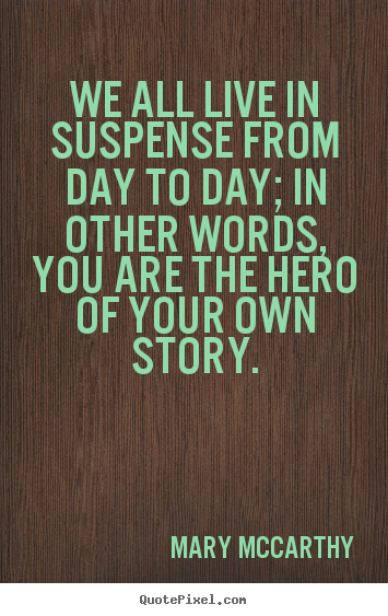 Make picture quotes about life - We all live in suspense from day to day; in other..