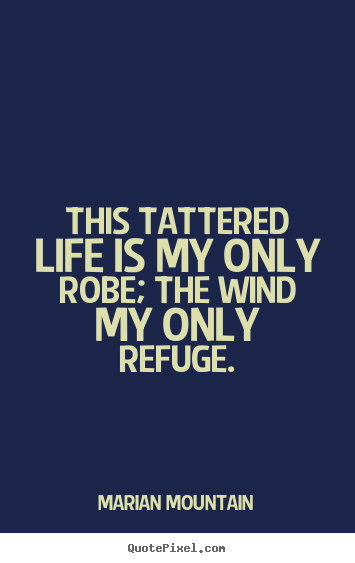 Marian Mountain photo quotes - This tattered life is my only robe; the wind my only.. - Life sayings