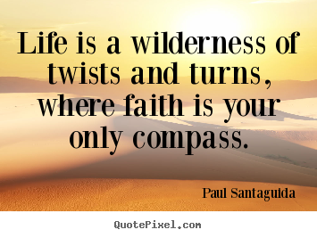 Quotes about life - Life is a wilderness of twists and turns, where faith is your only..