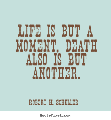 Life is but a moment, death also is but another. Robert H. Schuller  life quotes