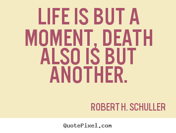 Life is but a moment, death also is but another. Robert H. Schuller good life sayings