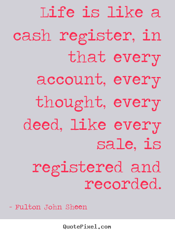 Life is like a cash register, in that every account,.. Fulton John Sheen  life quotes