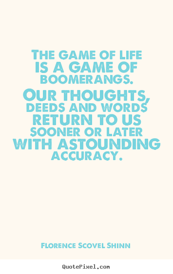 The game of life is a game of boomerangs. our thoughts,.. Florence Scovel Shinn best life sayings
