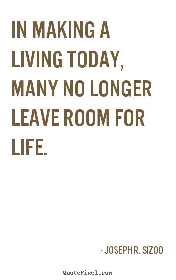 Joseph R. Sizoo picture quotes - In making a living today, many no longer leave room for life. - Life quotes