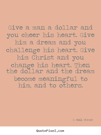 Give a man a dollar and you cheer his heart. give.. C. Neil Strait greatest life quotes