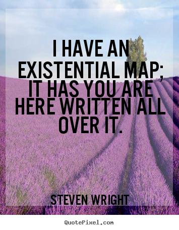 Quotes about life - I have an existential map; it has you are here..