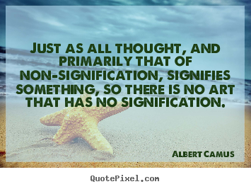 Albert Camus picture quote - Just as all thought, and primarily that of non-signification,.. - Life quotes