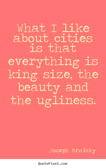 Joseph Brodsky picture quotes - What i like about cities is that everything is king size,.. - Life quotes