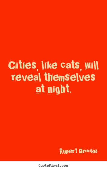 Rupert Brooke picture quotes - Cities, like cats, will reveal themselves.. - Life sayings