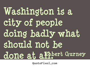 Robert Gurney photo quotes - Washington is a city of people doing badly what should not be done.. - Life quotes