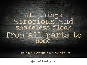 Publius Cornelius Tacitus picture quote - All things atrocious and shameless flock from all parts to rome. - Life quotes