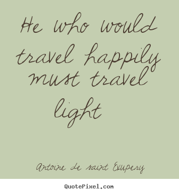 He who would travel happily must travel light   Antoine De Saint Exupery  life quotes