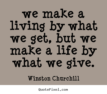 Life quote - We make a living by what we get, but we..